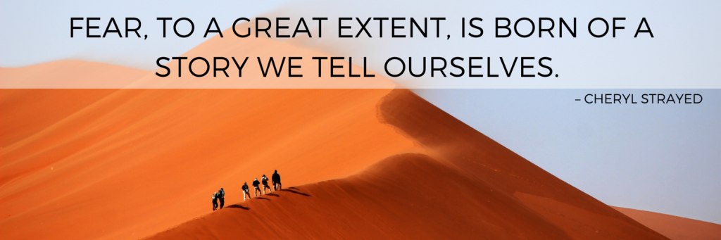 FEAR TO A GREAT EXTENT IS BORN OF A STORY WE TELL OURSELVES